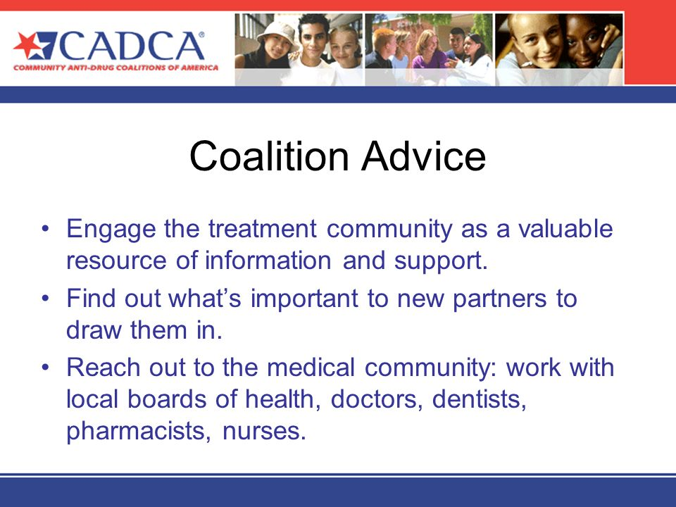 Coalition Advice Engage the treatment community as a valuable resource of information and support. Find out whats important to new partners to draw th