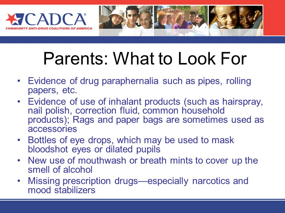 Parents: What to Look For Evidence of drug paraphernalia such as pipes, rolling papers, etc. Evidence of use of inhalant products (such as hairspray,