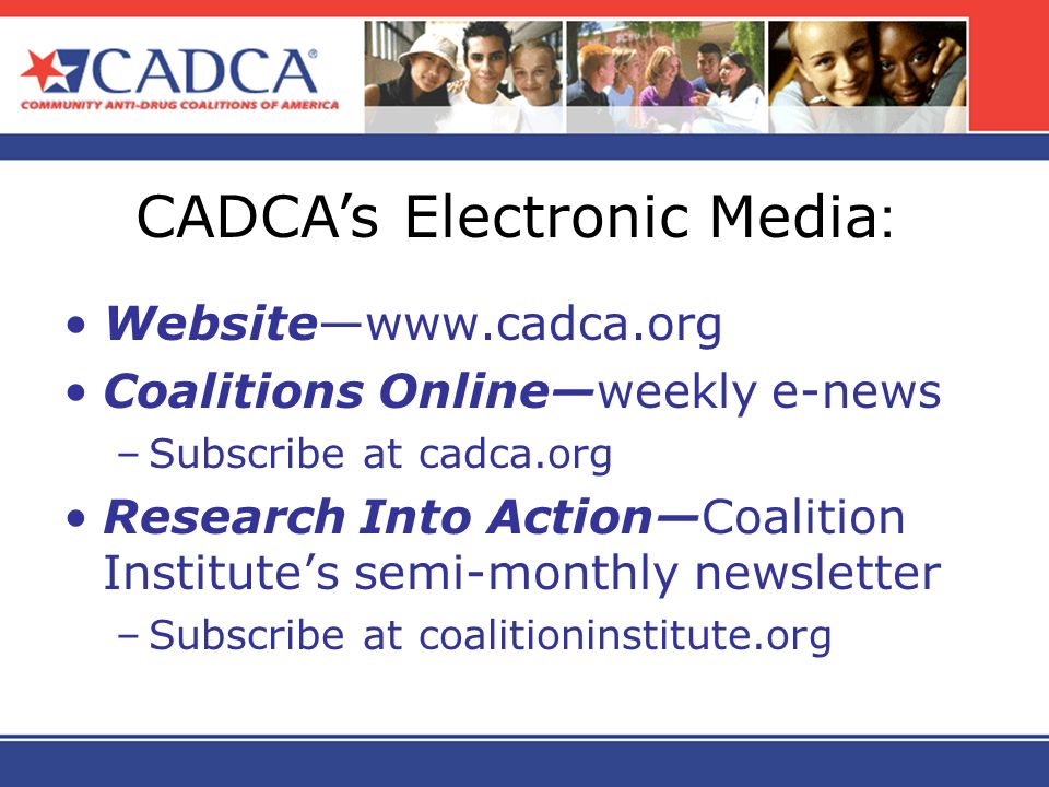 Websitewww.cadca.org Coalitions Onlineweekly e-news –Subscribe at cadca.org Research Into ActionCoalition Institutes semi-monthly newsletter –Subscrib