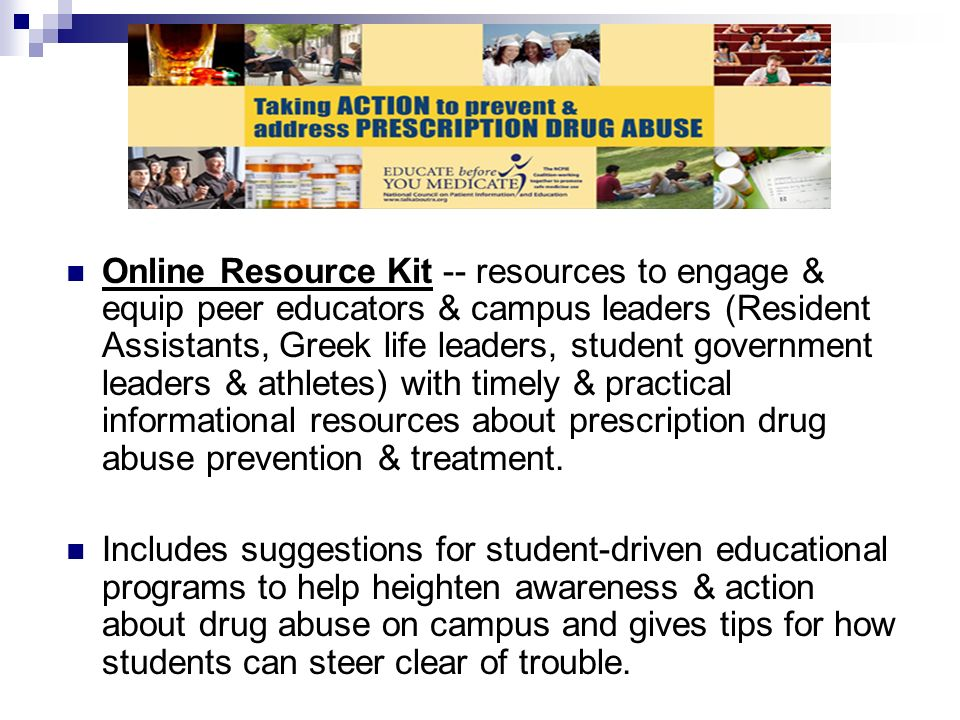 Online Resource Kit -- resources to engage & equip peer educators & campus leaders (Resident Assistants, Greek life leaders, student government leaders & athletes) with timely & practical informational resources about prescription drug abuse prevention & treatment.