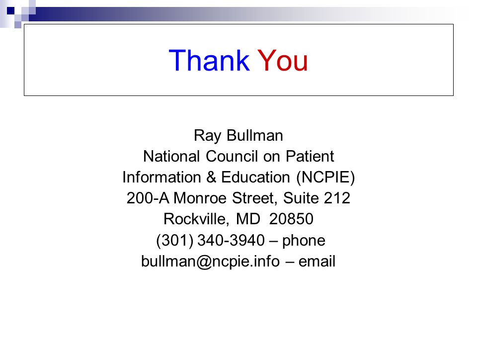 Thank You Ray Bullman National Council on Patient Information & Education (NCPIE) 200-A Monroe Street, Suite 212 Rockville, MD 20850 (301) 340-3940 – phone bullman@ncpie.info – email