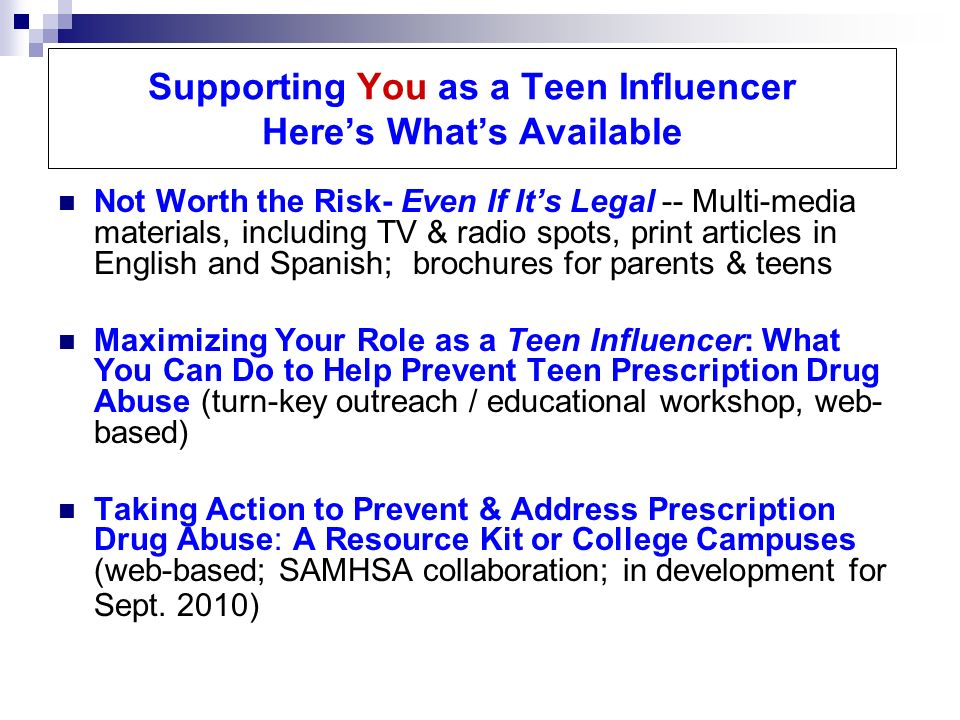 Supporting You as a Teen Influencer Heres Whats Available Not Worth the Risk- Even If Its Legal -- Multi-media materials, including TV & radio spots, print articles in English and Spanish; brochures for parents & teens Maximizing Your Role as a Teen Influencer: What You Can Do to Help Prevent Teen Prescription Drug Abuse (turn-key outreach / educational workshop, web- based) Taking Action to Prevent & Address Prescription Drug Abuse: A Resource Kit or College Campuses (web-based; SAMHSA collaboration; in development for Sept.