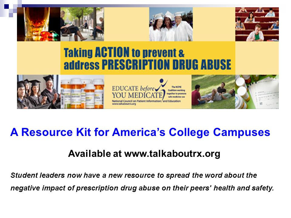 A Resource Kit for Americas College Campuses Available at www.talkaboutrx.org Student leaders now have a new resource to spread the word about the negative impact of prescription drug abuse on their peers health and safety.