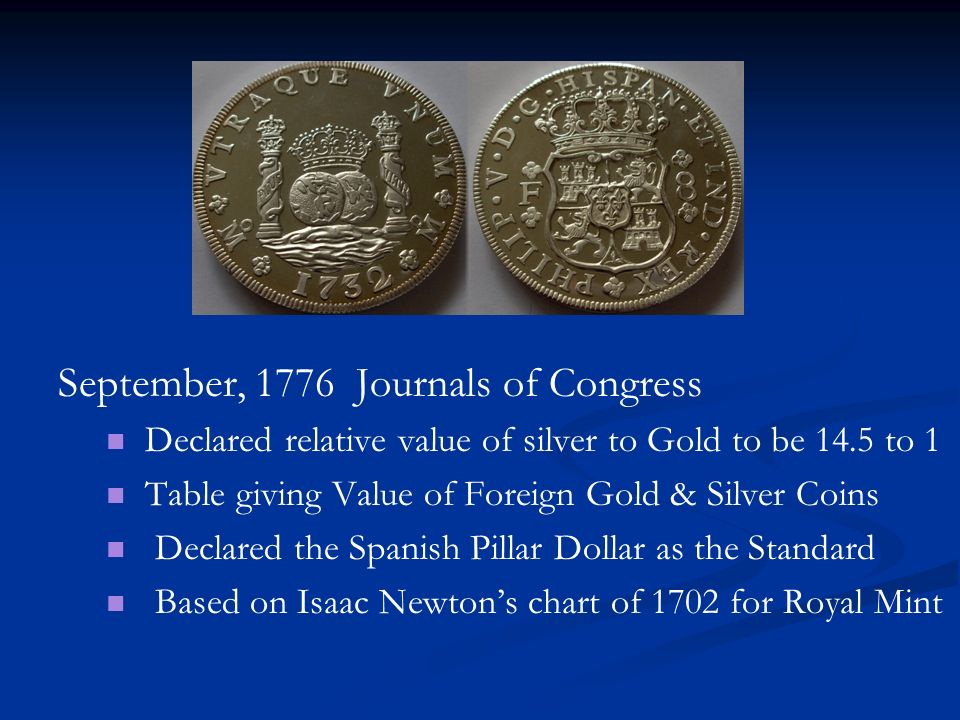 September, 1776 Journals of Congress Declared relative value of silver to Gold to be 14.5 to 1 Table giving Value of Foreign Gold & Silver Coins Decla