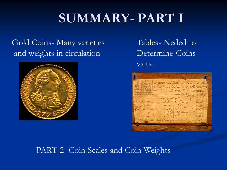 SUMMARY- PART I Tables- Neded to Determine Coins value Gold Coins- Many varieties and weights in circulation PART 2- Coin Scales and Coin Weights