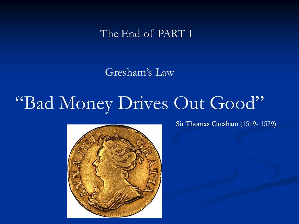 The End of PART I Greshams Law Bad Money Drives Out Good Sir Thomas Gresham (1519- 1579)