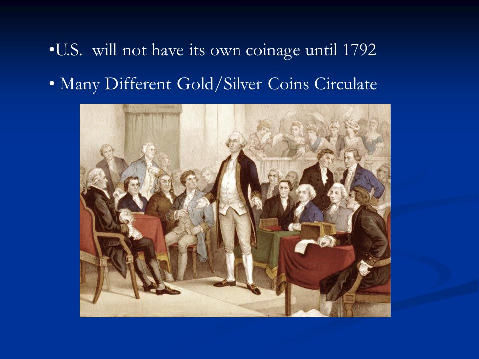 U.S. will not have its own coinage until 1792 Many Different Gold/Silver Coins Circulate