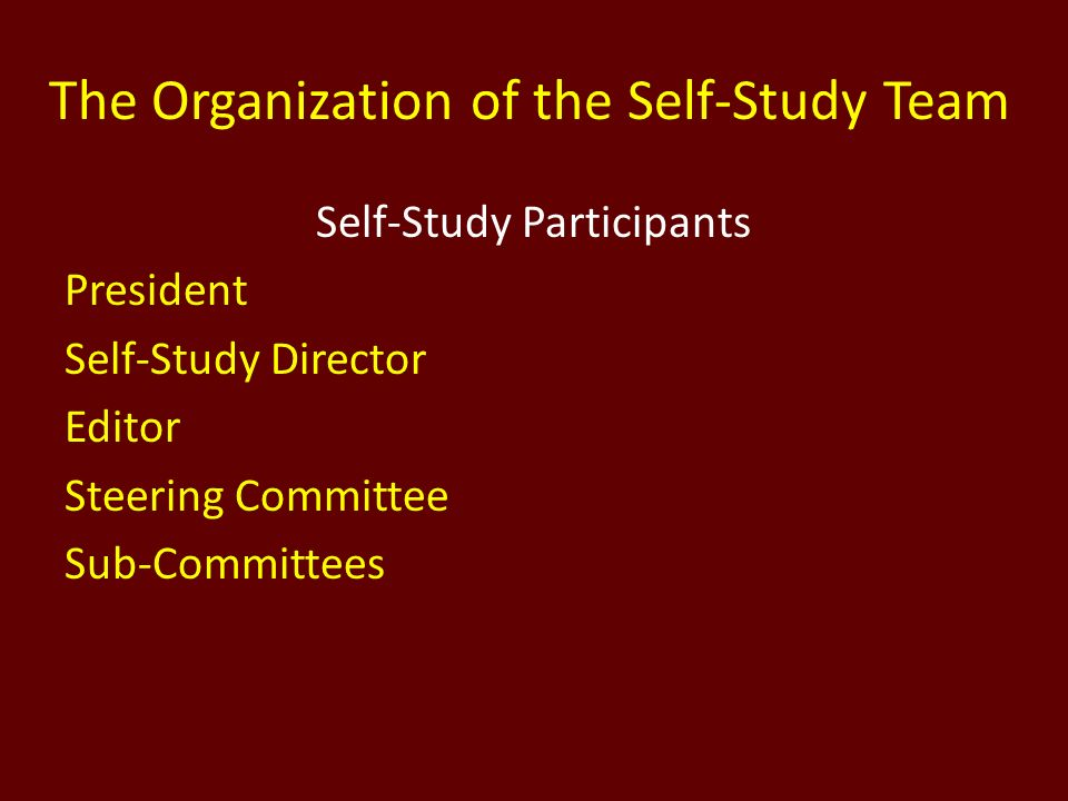 The Organization of the Self-Study Team Self-Study Participants President Self-Study Director Editor Steering Committee Sub-Committees