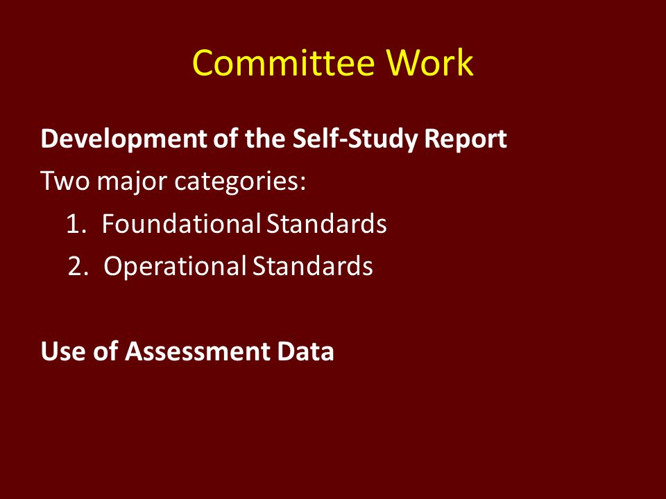 Committee Work Development of the Self-Study Report Two major categories: 1. Foundational Standards 2. Operational Standards Use of Assessment Data