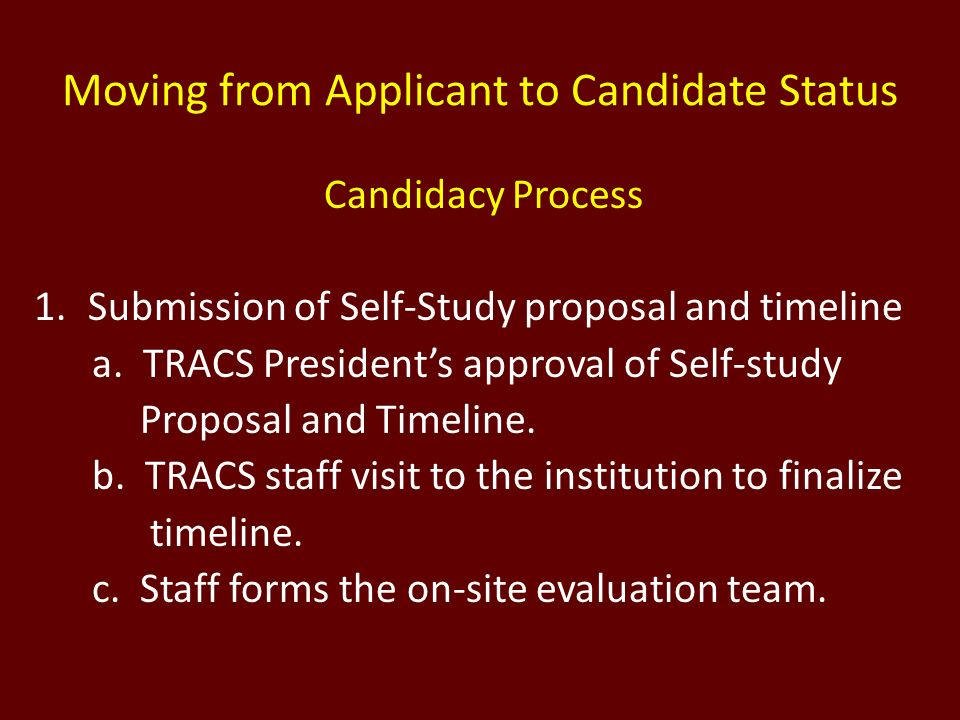 Moving from Applicant to Candidate Status Candidacy Process 1.Submission of Self-Study proposal and timeline a. TRACS Presidents approval of Self-stud