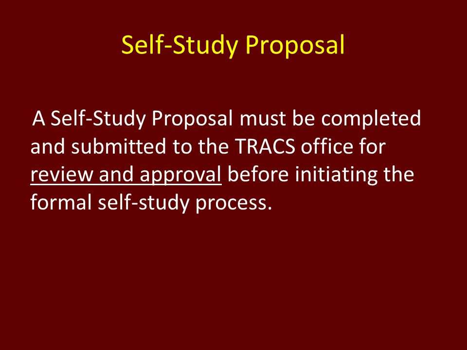 Self-Study Proposal A Self-Study Proposal must be completed and submitted to the TRACS office for review and approval before initiating the formal sel