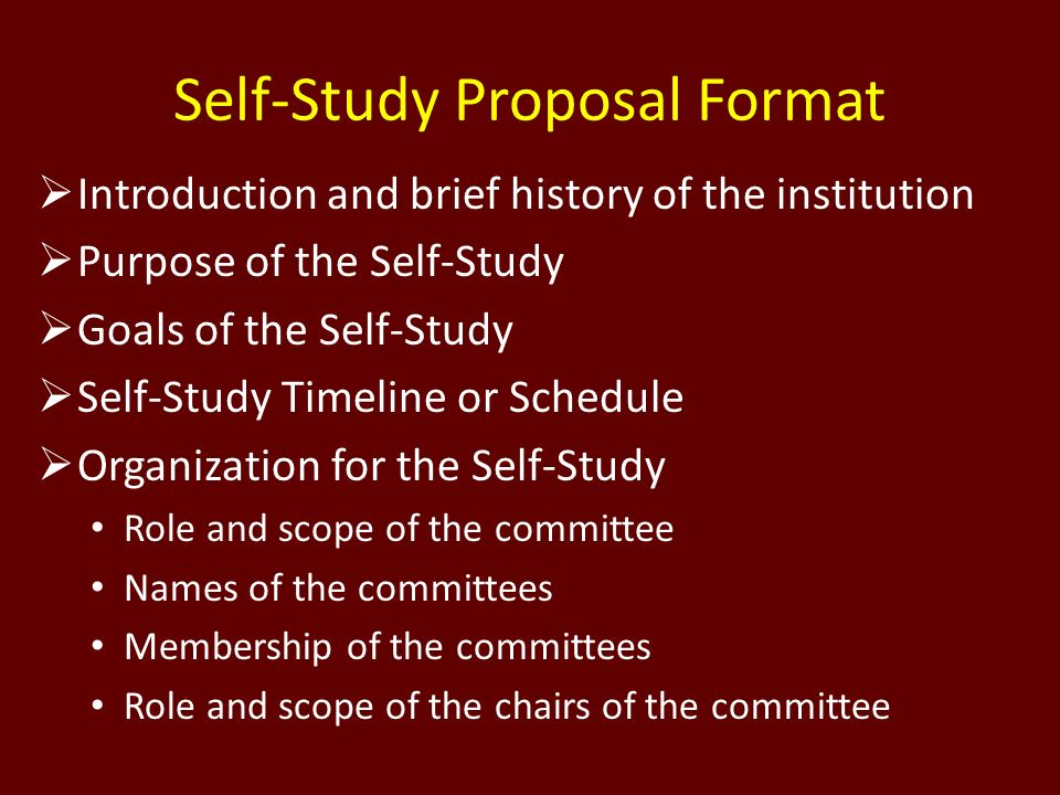 Self-Study Proposal Format Introduction and brief history of the institution Purpose of the Self-Study Goals of the Self-Study Self-Study Timeline or