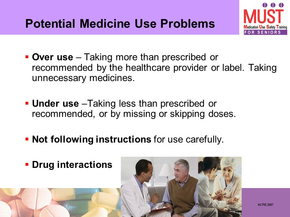 NCPIE 2007 Potential Medicine Use Problems Over use – Taking more than prescribed or recommended by the healthcare provider or label. Taking unnecessa