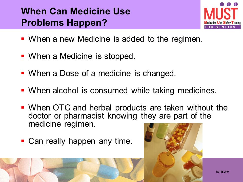 NCPIE 2007 When Can Medicine Use Problems Happen? When a new Medicine is added to the regimen. When a Medicine is stopped. When a Dose of a medicine i