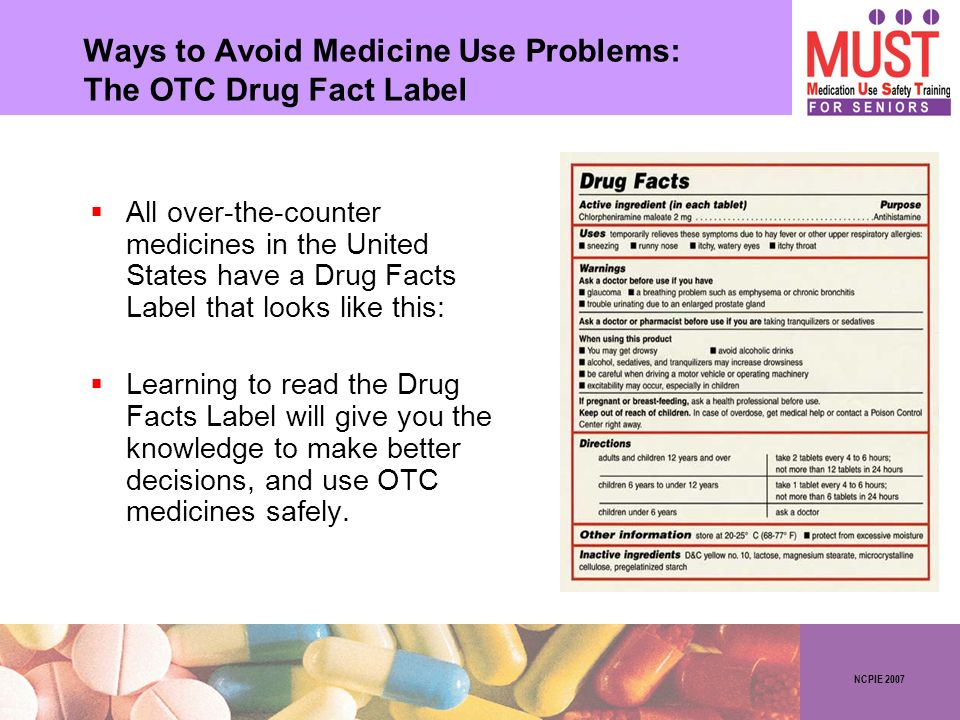 NCPIE 2007 Ways to Avoid Medicine Use Problems: The OTC Drug Fact Label All over-the-counter medicines in the United States have a Drug Facts Label th