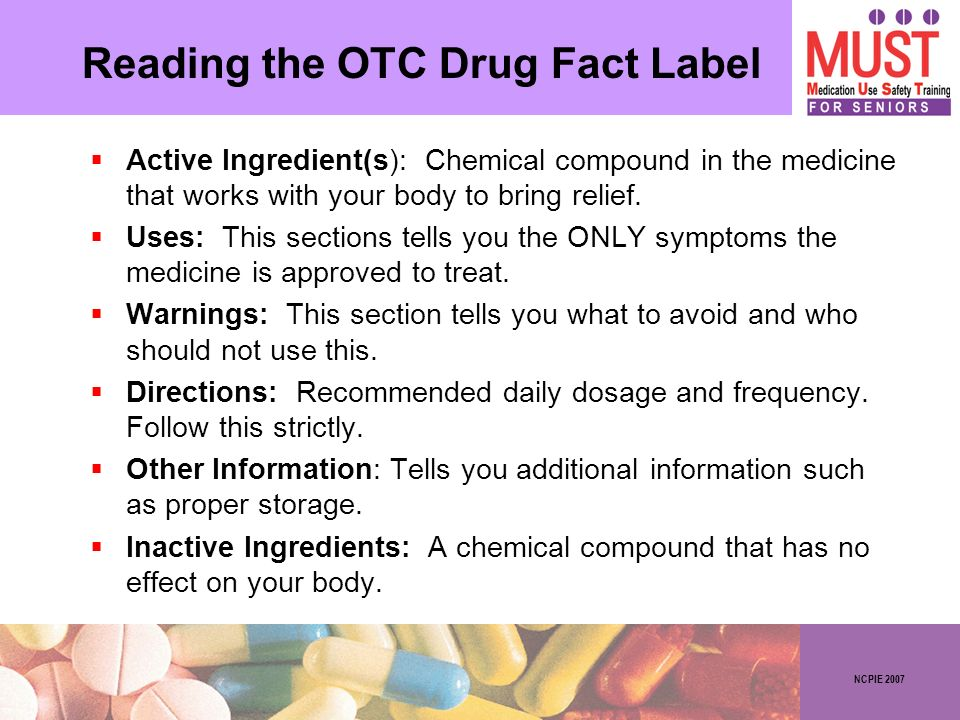 NCPIE 2007 Reading the OTC Drug Fact Label Active Ingredient(s): Chemical compound in the medicine that works with your body to bring relief. Uses: Th