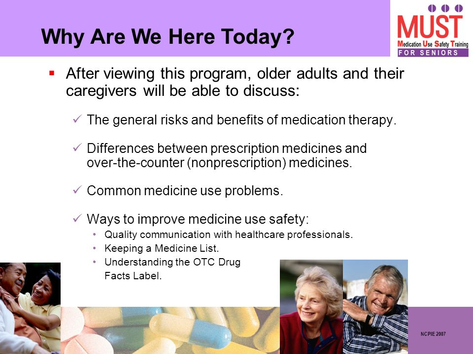 After viewing this program, older adults and their caregivers will be able to discuss: The general risks and benefits of medication therapy. Differenc