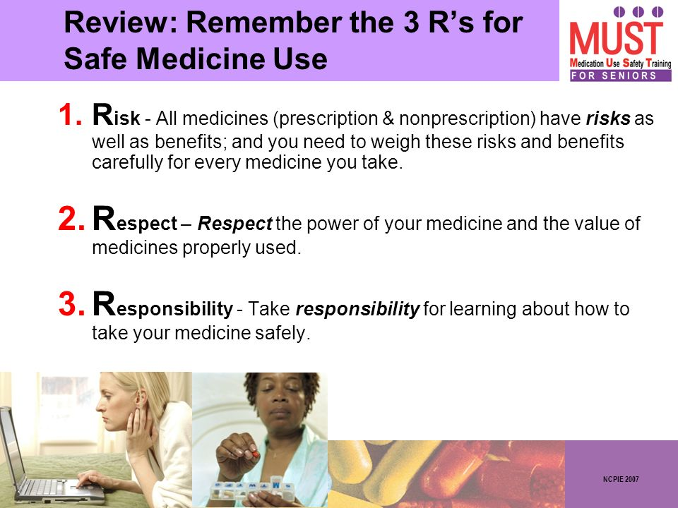 NCPIE 2007 Review: Remember the 3 Rs for Safe Medicine Use 1.R isk - All medicines (prescription & nonprescription) have risks as well as benefits; and you need to weigh these risks and benefits carefully for every medicine you take.