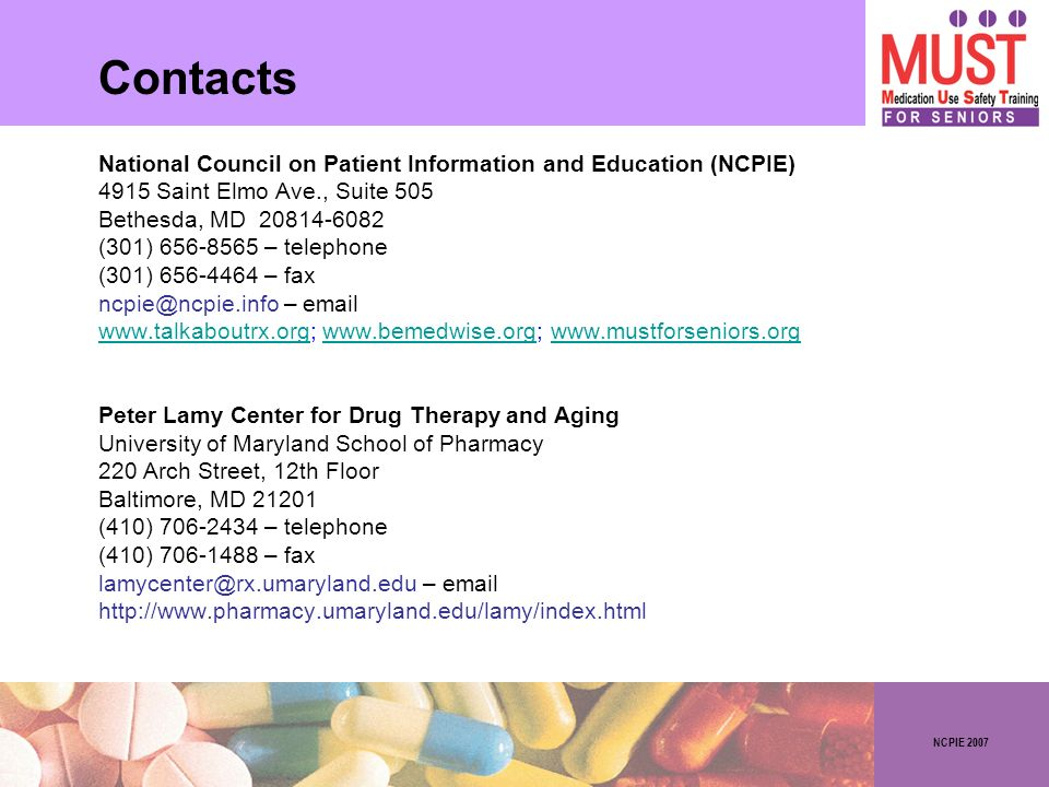 NCPIE 2007 Contacts National Council on Patient Information and Education (NCPIE) 4915 Saint Elmo Ave., Suite 505 Bethesda, MD 20814-6082 (301) 656-8565 – telephone (301) 656-4464 – fax ncpie@ncpie.info – email www.talkaboutrx.orgwww.talkaboutrx.org; www.bemedwise.org; www.mustforseniors.orgwww.bemedwise.orgwww.mustforseniors.org Peter Lamy Center for Drug Therapy and Aging University of Maryland School of Pharmacy 220 Arch Street, 12th Floor Baltimore, MD 21201 (410) 706-2434 – telephone (410) 706-1488 – fax lamycenter@rx.umaryland.edu – email http://www.pharmacy.umaryland.edu/lamy/index.html