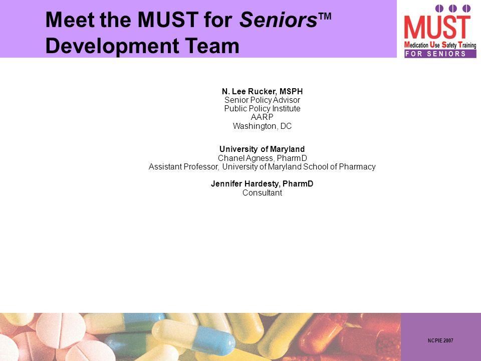 NCPIE 2007 Meet the MUST for Seniors Development Team TM N. Lee Rucker, MSPH Senior Policy Advisor Public Policy Institute AARP Washington, DC Univers