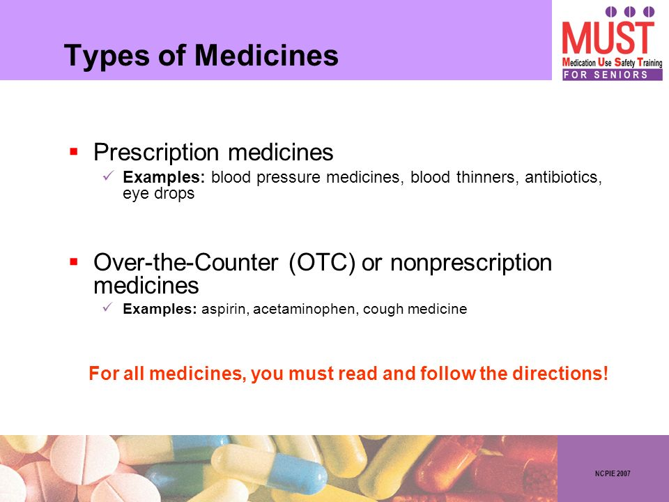 NCPIE 2007 Types of Medicines Prescription medicines Examples: blood pressure medicines, blood thinners, antibiotics, eye drops Over-the-Counter (OTC)