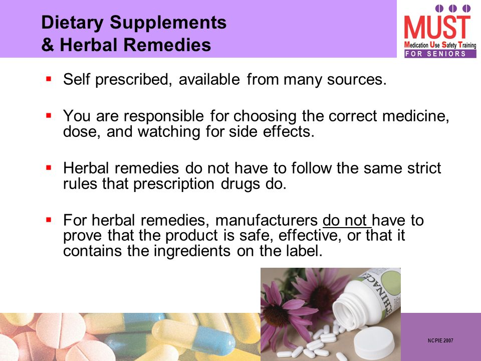 NCPIE 2007 Dietary Supplements & Herbal Remedies Self prescribed, available from many sources. You are responsible for choosing the correct medicine,
