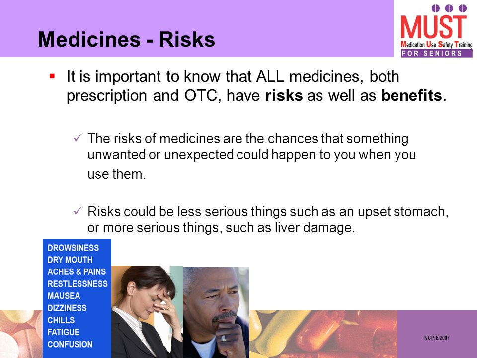 NCPIE 2007 Medicines - Risks It is important to know that ALL medicines, both prescription and OTC, have risks as well as benefits.