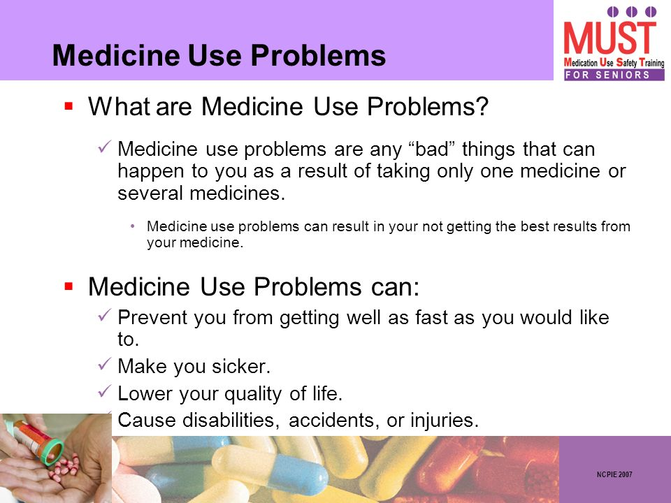NCPIE 2007 Medicine Use Problems What are Medicine Use Problems? Medicine use problems are any bad things that can happen to you as a result of taking