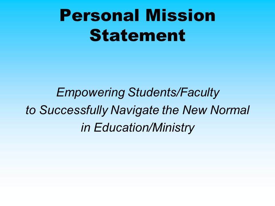 Personal Mission Statement Empowering Students/Faculty to Successfully Navigate the New Normal in Education/Ministry