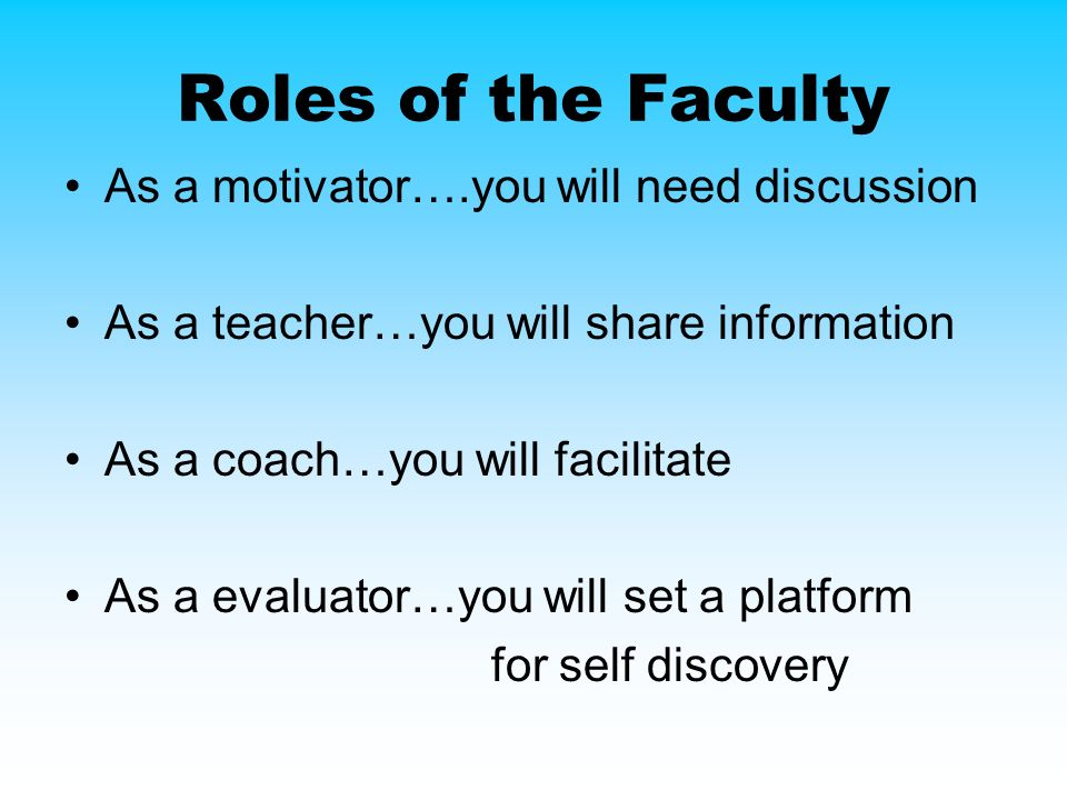 Roles of the Faculty As a motivator….you will need discussion As a teacher…you will share information As a coach…you will facilitate As a evaluator…you will set a platform for self discovery