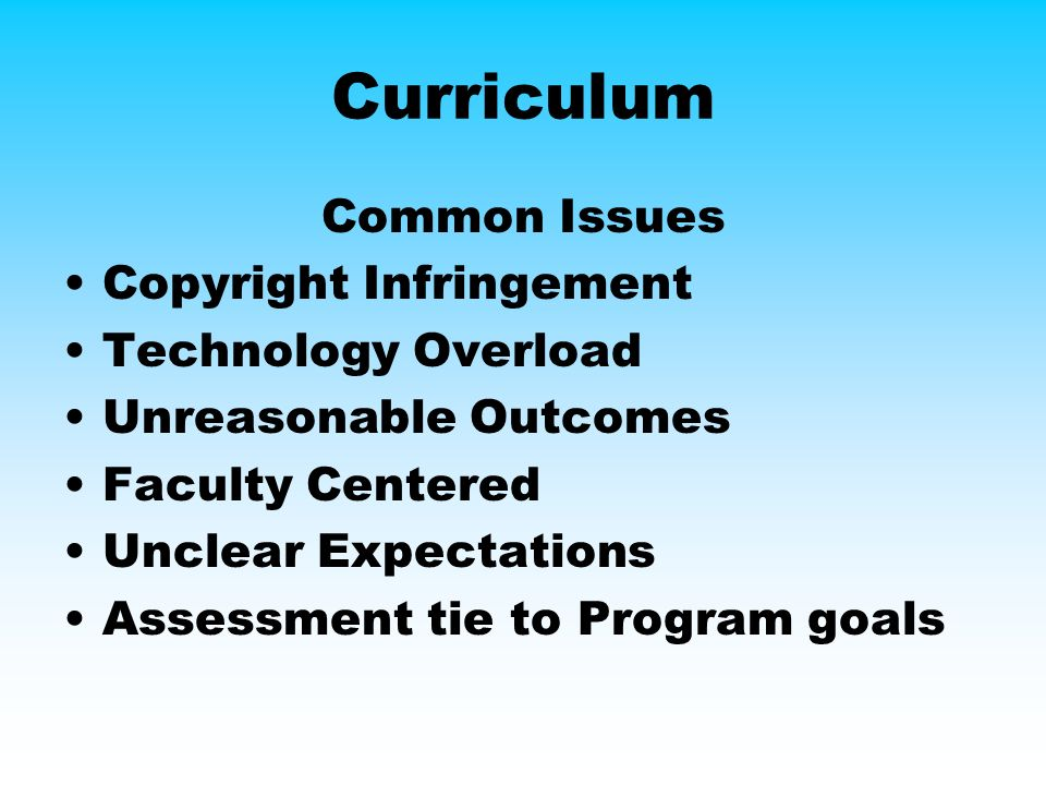 Curriculum Common Issues Copyright Infringement Technology Overload Unreasonable Outcomes Faculty Centered Unclear Expectations Assessment tie to Program goals