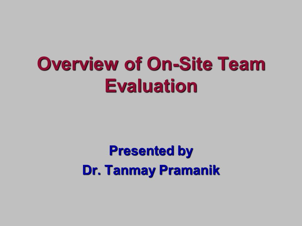 Presented by Dr. Tanmay Pramanik Overview of On-Site Team Evaluation