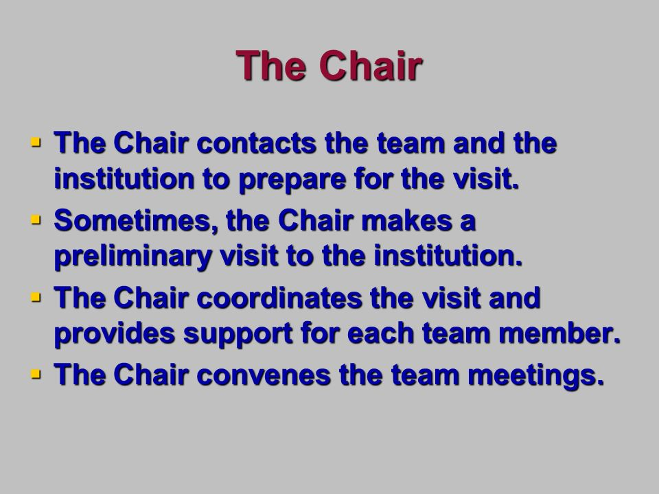 The Chair The Chair contacts the team and the institution to prepare for the visit.