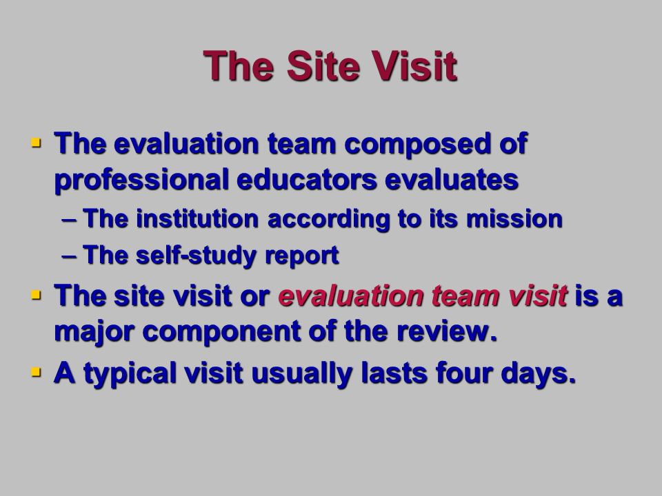 The Site Visit The evaluation team composed of professional educators evaluates The evaluation team composed of professional educators evaluates –The institution according to its mission –The self-study report The site visit or evaluation team visit is a major component of the review.
