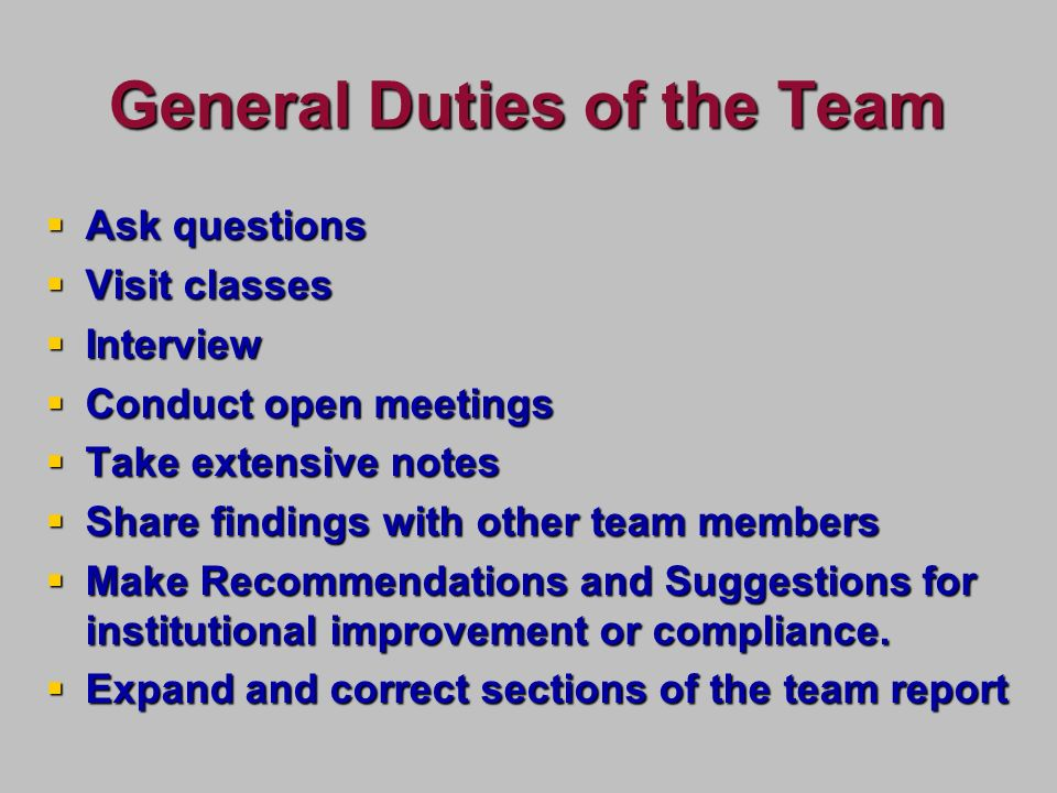 General Duties of the Team Ask questions Ask questions Visit classes Visit classes Interview Interview Conduct open meetings Conduct open meetings Take extensive notes Take extensive notes Share findings with other team members Share findings with other team members Make Recommendations and Suggestions for institutional improvement or compliance.