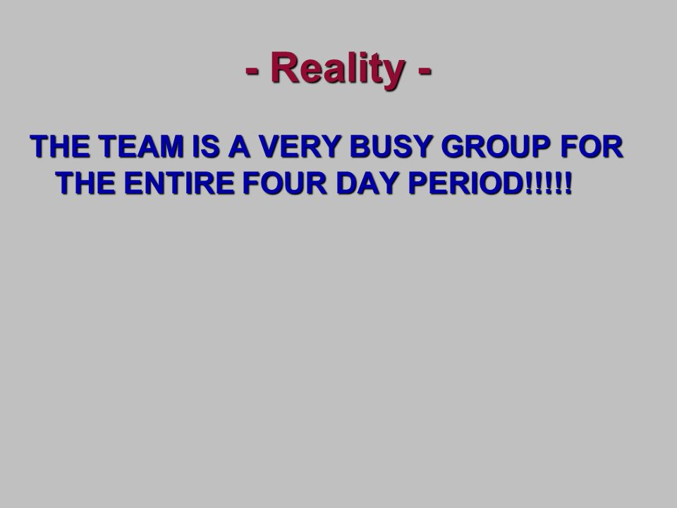 - Reality - THE TEAM IS A VERY BUSY GROUP FOR THE ENTIRE FOUR DAY PERIOD!!!!!