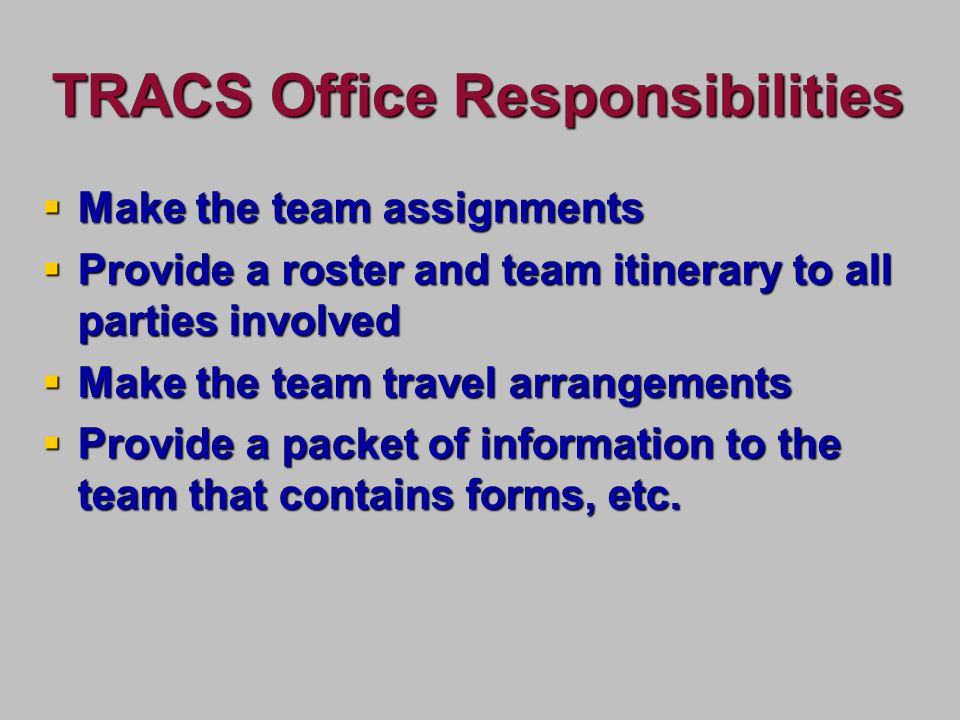 TRACS Office Responsibilities Make the team assignments Make the team assignments Provide a roster and team itinerary to all parties involved Provide a roster and team itinerary to all parties involved Make the team travel arrangements Make the team travel arrangements Provide a packet of information to the team that contains forms, etc.
