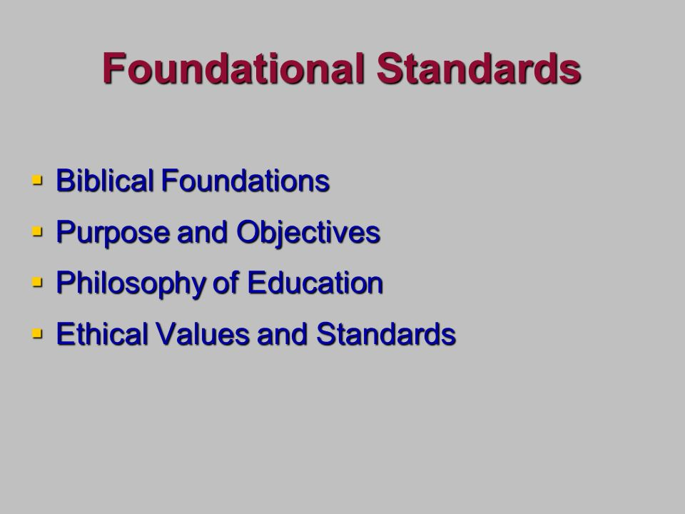 Foundational Standards Biblical Foundations Biblical Foundations Purpose and Objectives Purpose and Objectives Philosophy of Education Philosophy of Education Ethical Values and Standards Ethical Values and Standards