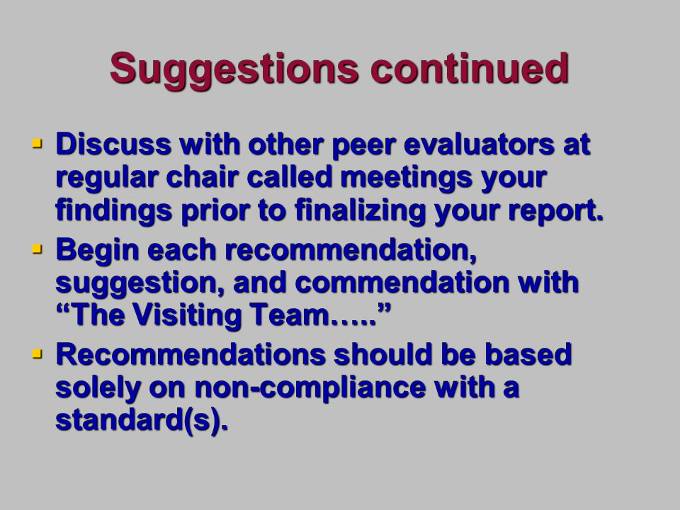 Suggestions continued Discuss with other peer evaluators at regular chair called meetings your findings prior to finalizing your report.