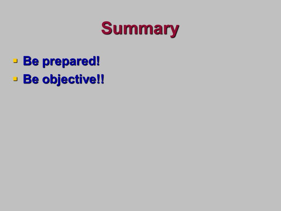Summary Be prepared! Be prepared! Be objective!! Be objective!!