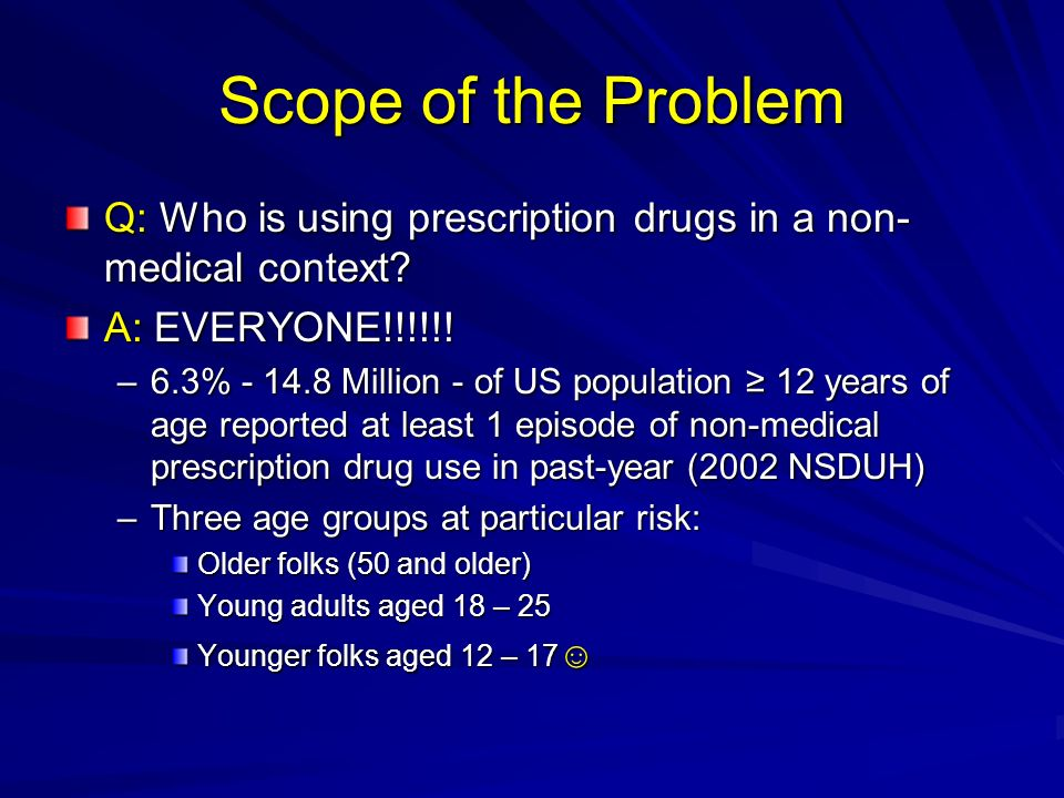Scope of the Problem Q: Who is using prescription drugs in a non- medical context? A: EVERYONE!!!!!! –6.3% - 14.8 Million - of US population 12 years