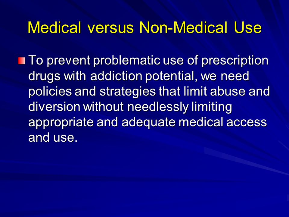 Medical versus Non-Medical Use To prevent problematic use of prescription drugs with addiction potential, we need policies and strategies that limit a
