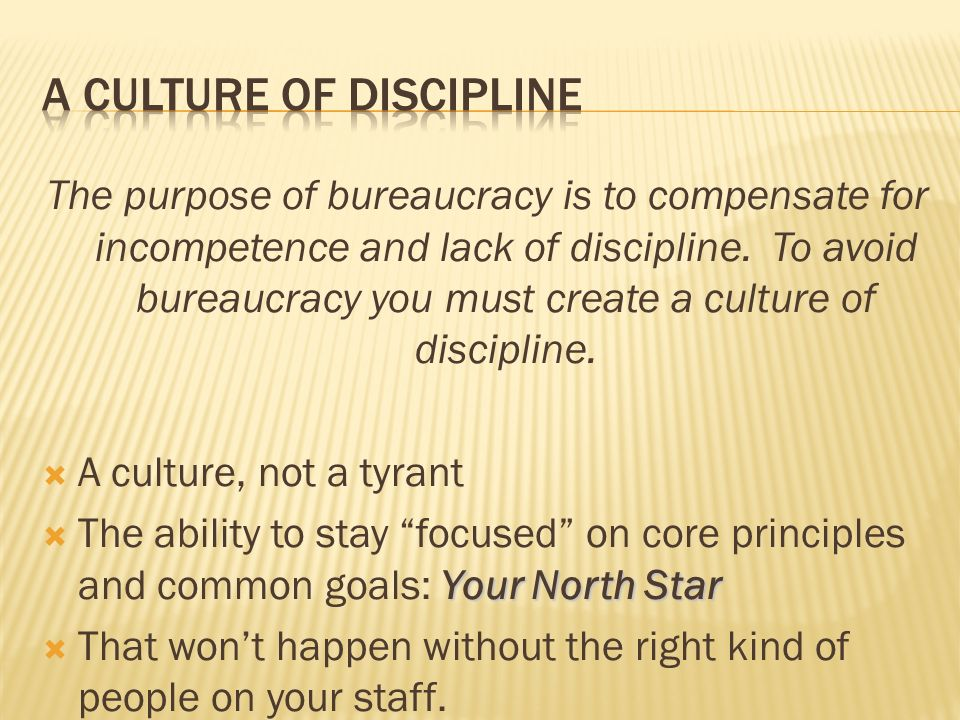 The purpose of bureaucracy is to compensate for incompetence and lack of discipline. To avoid bureaucracy you must create a culture of discipline. A c