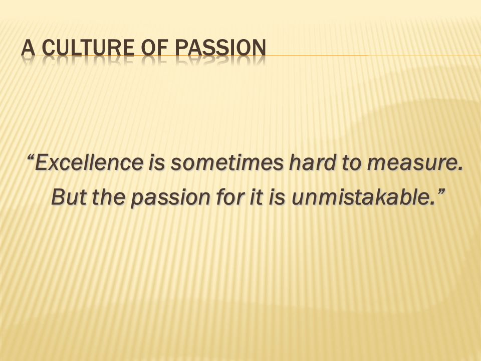 Excellence is sometimes hard to measure. But the passion for it is unmistakable. But the passion for it is unmistakable.