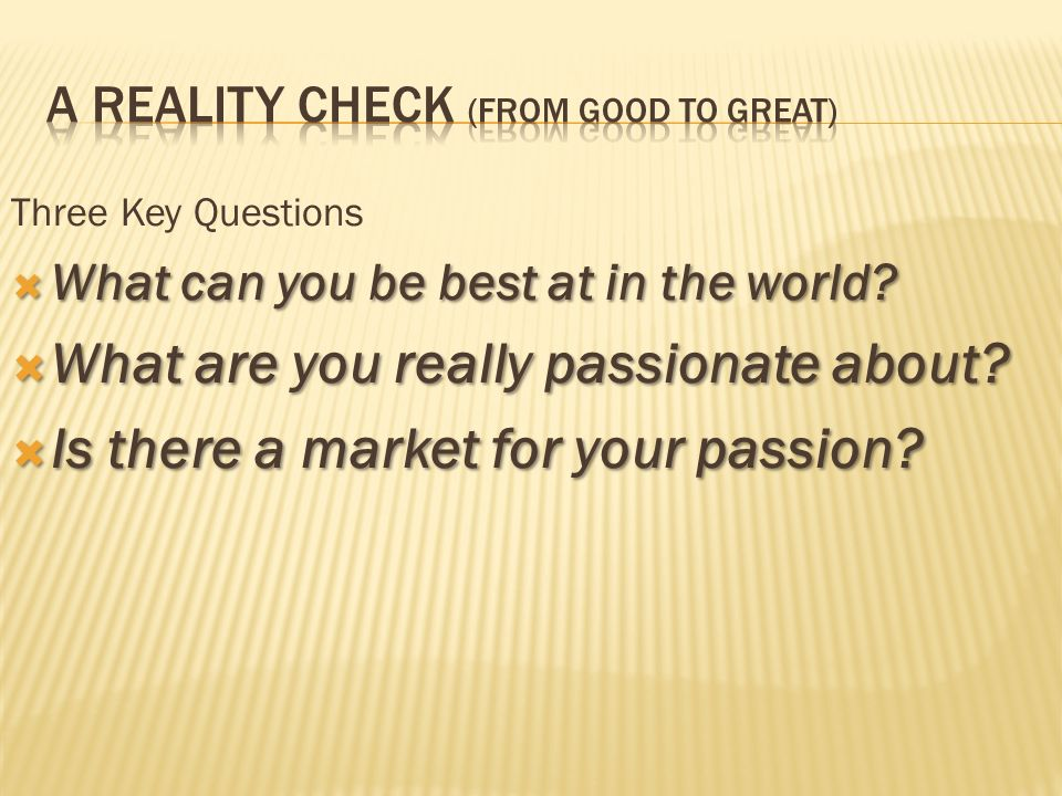 Three Key Questions What can you be best at in the world? What can you be best at in the world? What are you really passionate about? What are you rea