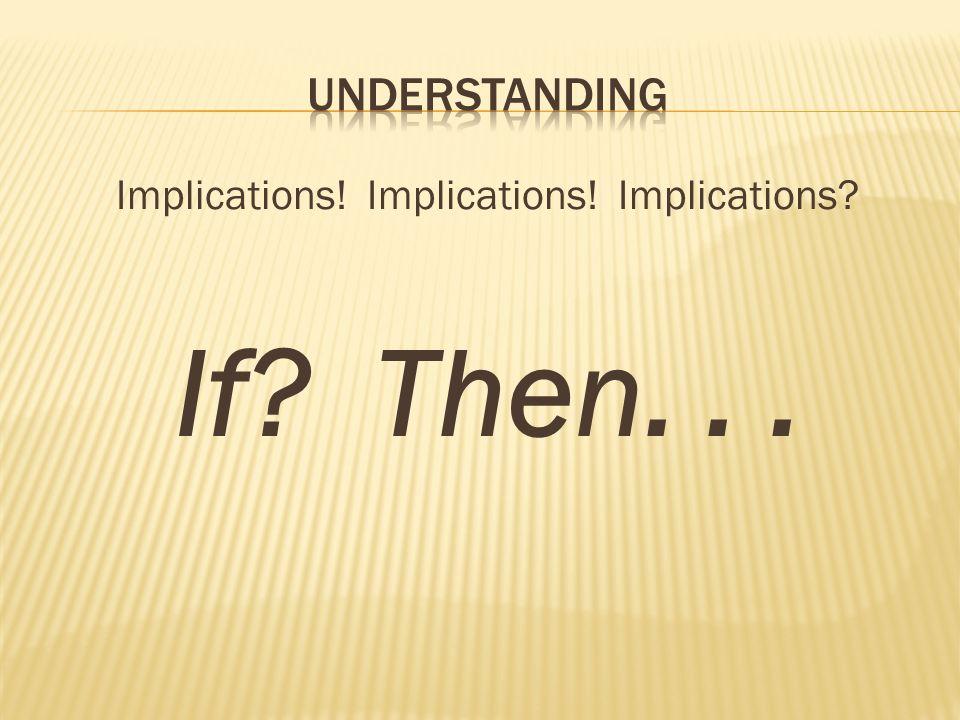 Implications! Implications! Implications? If? Then...