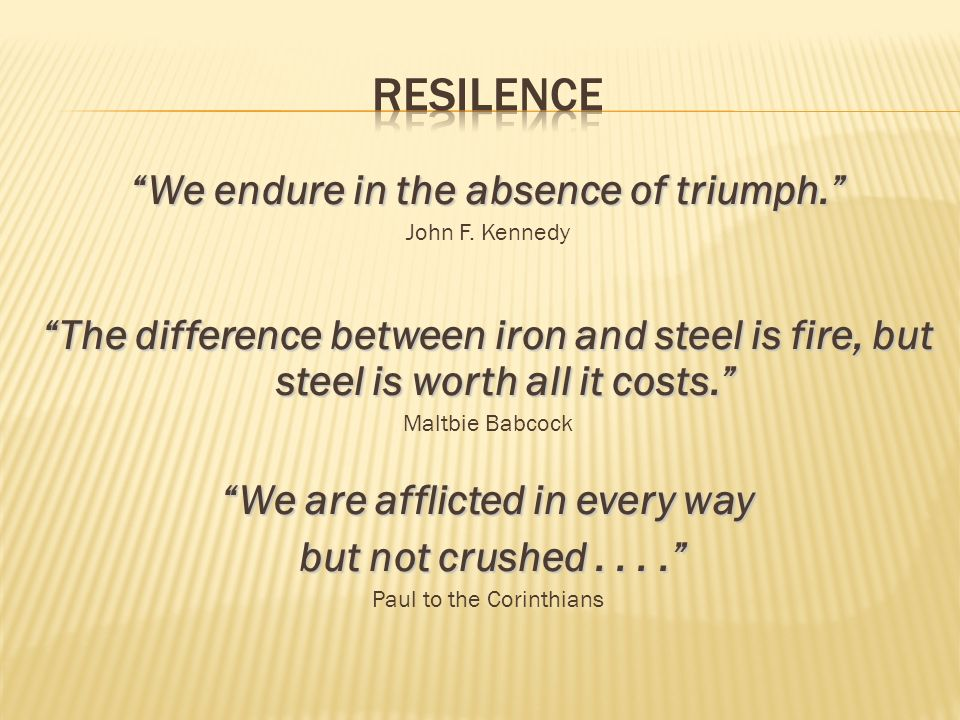We endure in the absence of triumph. John F. Kennedy The difference between iron and steel is fire, but steel is worth all it costs. Maltbie Babcock W