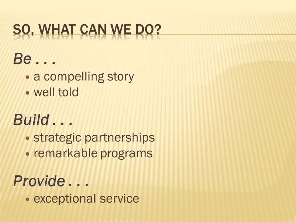 Be... a compelling story well told Build... strategic partnerships remarkable programs Provide... exceptional service