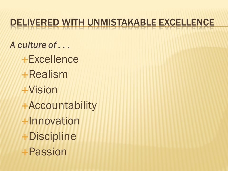A culture of... Excellence Realism Vision Accountability Innovation Discipline Passion