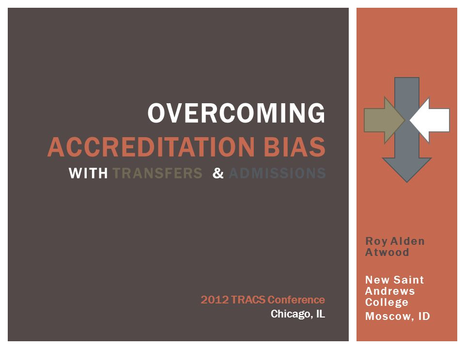 Roy Alden Atwood New Saint Andrews College Moscow, ID OVERCOMING ACCREDITATION BIAS WITH TRANSFERS & ADMISSIONS 2012 TRACS Conference Chicago, IL